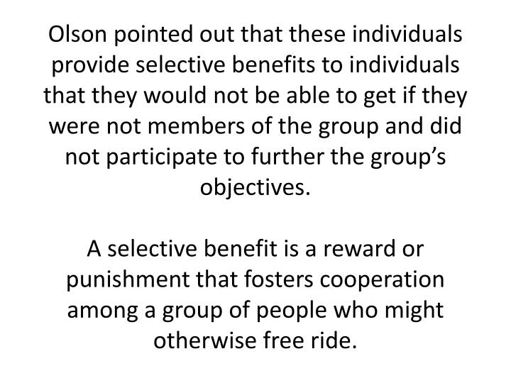 Olson pointed out that these individuals provide selective benefits to individuals that they would not be able to get if they were not members of the group and did not participate to further the group's objectives.