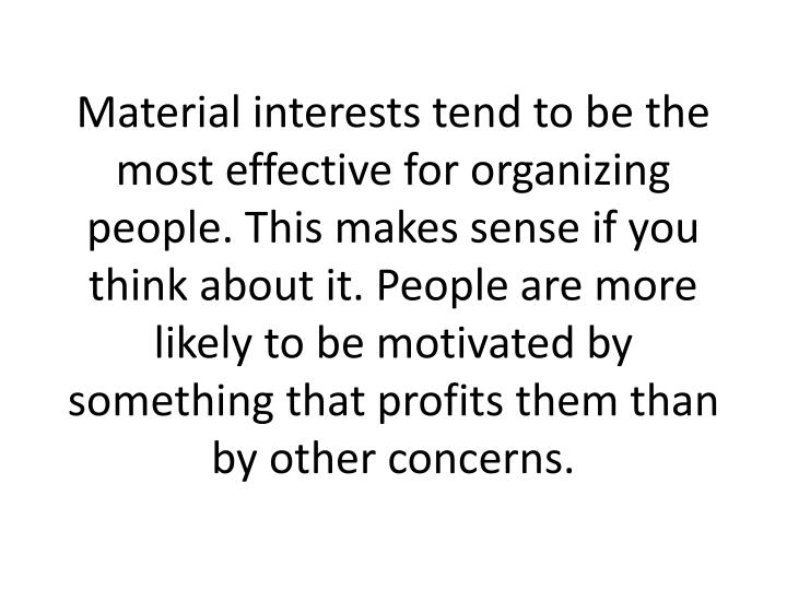 Material interests tend to be the most effective for organizing people. This makes sense if you think about it. People are more likely to be motivated by something that profits them than by other concerns.