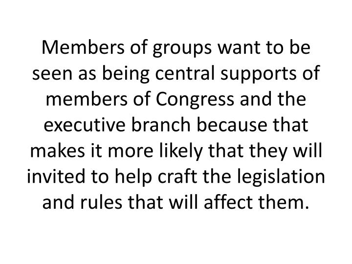 Members of groups want to be seen as being central supports of members of Congress and the executive branch because that makes it more likely that they will invited to help craft the legislation and rules that will affect them.