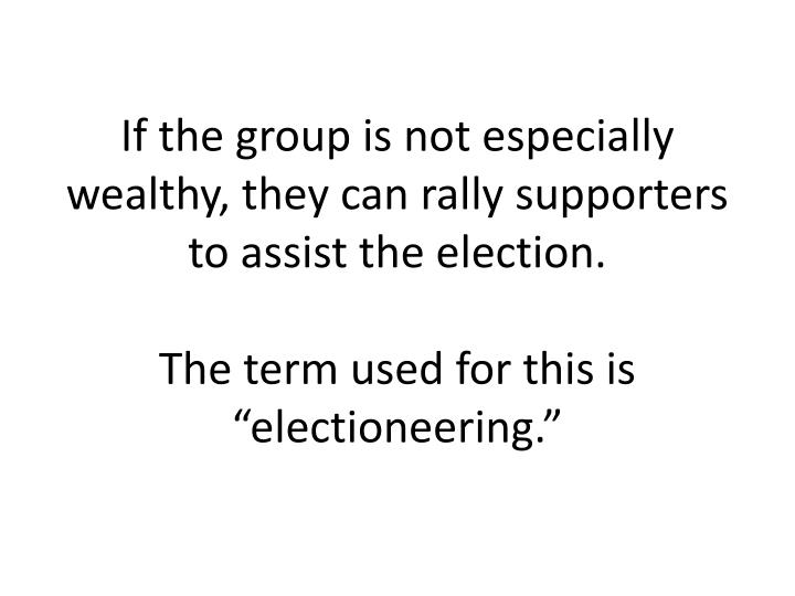 If the group is not especially wealthy, they can rally supporters to assist the election.