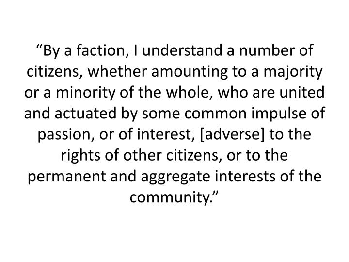 """By a faction, I understand a number of citizens, whether amounting to a majority or a minority of the whole, who are united and actuated by some common impulse of passion, or of interest, [adverse] to the rights of other citizens, or to the permanent and aggregate interests of the community."""