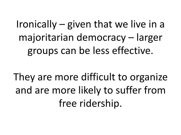 Ironically – given that we live in a majoritarian democracy – larger groups can be less effective.