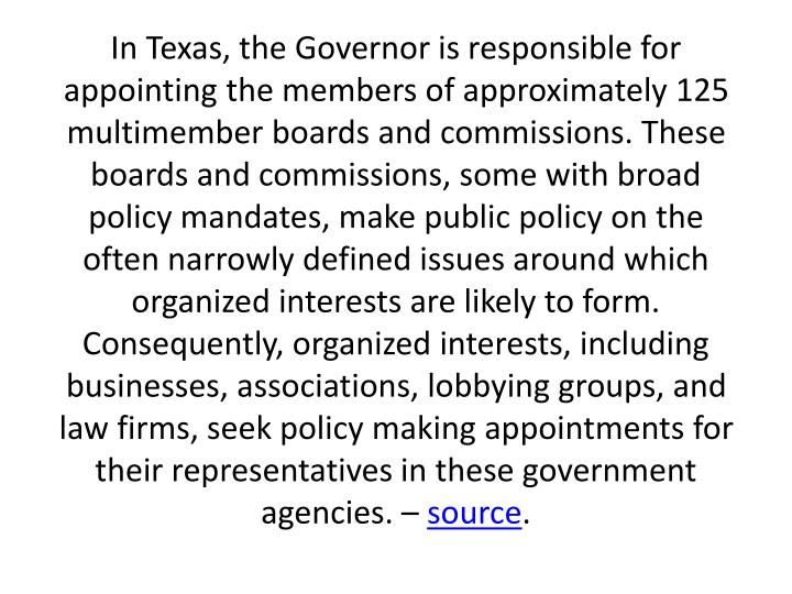 In Texas, the Governor is responsible for appointing the members of approximately 125 multimember boards and commissions. These boards and commissions, some with broad policy mandates, make public policy on the often narrowly defined issues around which organized interests are likely to form. Consequently, organized interests, including businesses, associations, lobbying groups, and law firms, seek policy making appointments for their representatives in these government agencies. –