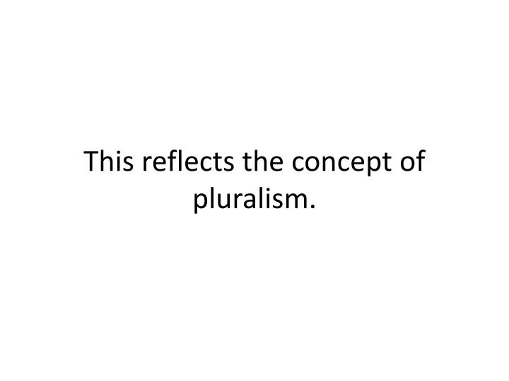 This reflects the concept of pluralism.