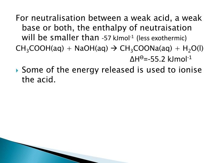 For neutralisation between a weak acid, a weak base or both, the enthalpy of neutraisation will be smaller than