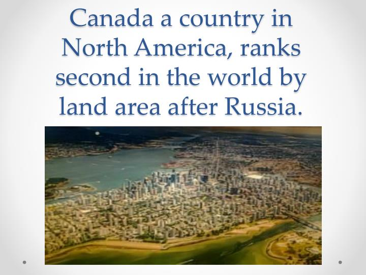 Canada a country in north america ranks second in the world by land area after russia