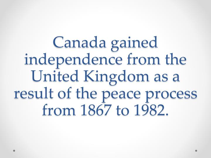 Canada gained independence from the United Kingdom as a result of the peace process from 1867 to 1982