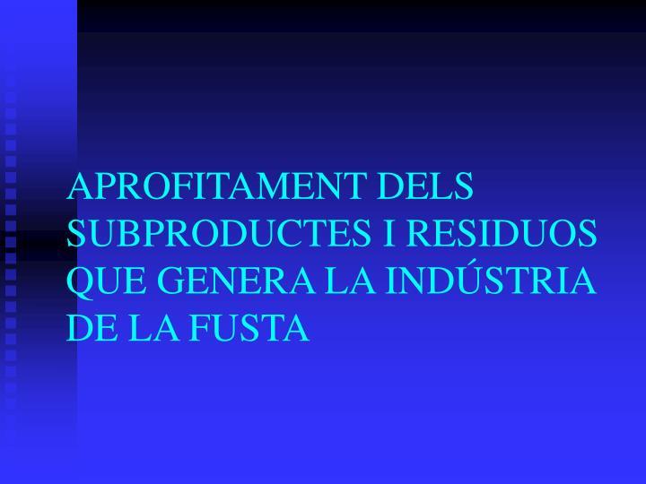 APROFITAMENT DELS SUBPRODUCTES I RESIDUOS QUE GENERA LA INDÚSTRIA DE LA FUSTA