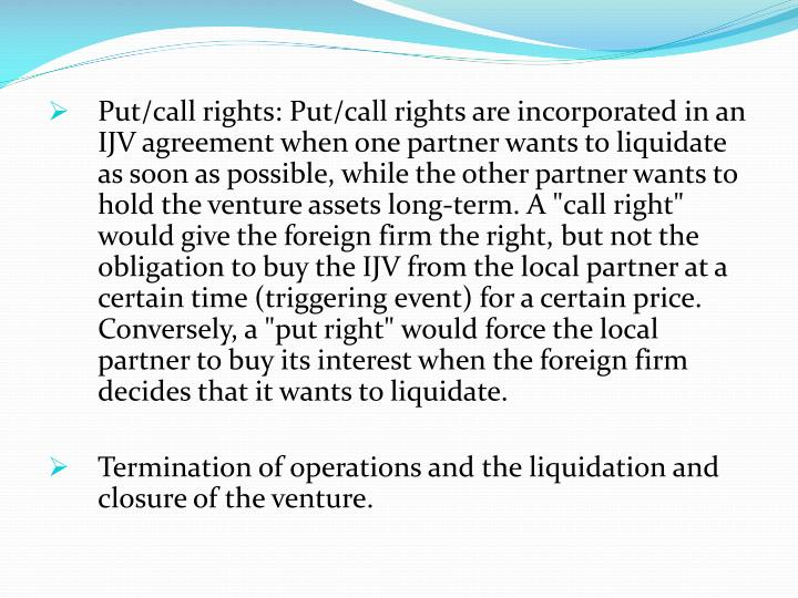 "Put/call rights: Put/call rights are incorporated in an IJV agreement when one partner wants to liquidate as soon as possible, while the other partner wants to hold the venture assets long-term. A ""call right"" would give the foreign firm the right, but not the obligation to buy the IJV from the local partner at a certain time (triggering event) for a certain price. Conversely, a ""put right"" would force the local partner to buy its interest when the foreign firm decides that it wants to liquidate."