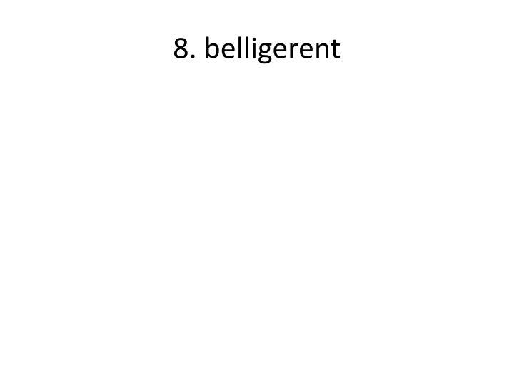 8. belligerent
