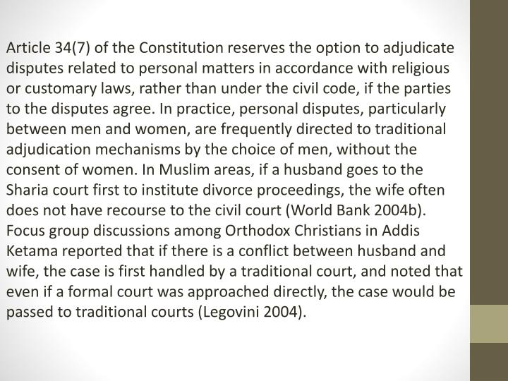 Article 34(7) of the Constitution reserves the option to adjudicate disputes related to personal matters in accordance with religious or customary laws, rather than under the civil code, if the parties to the disputes agree. In practice, personal disputes, particularly between men and women, are frequently directed to traditional adjudication mechanisms by the choice of men, without the consent of women. In Muslim areas, if a husband goes to the Sharia court first to institute divorce proceedings, the wife often does not have recourse to the civil court (World Bank 2004b). Focus group discussions among Orthodox Christians in Addis