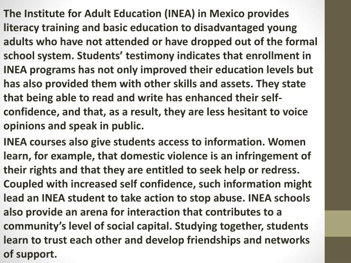 The Institute for Adult Education (INEA) in Mexico provides literacy training and basic education to disadvantaged young adults who have not attended or have dropped out of the formal school system. Students' testimony indicates that enrollment in INEA programs has not only improved their education levels but has also provided them with other skills and assets. They state that being able to read and write has enhanced their self-confidence, and that, as a result, they are less hesitant to voice opinions and speak in public