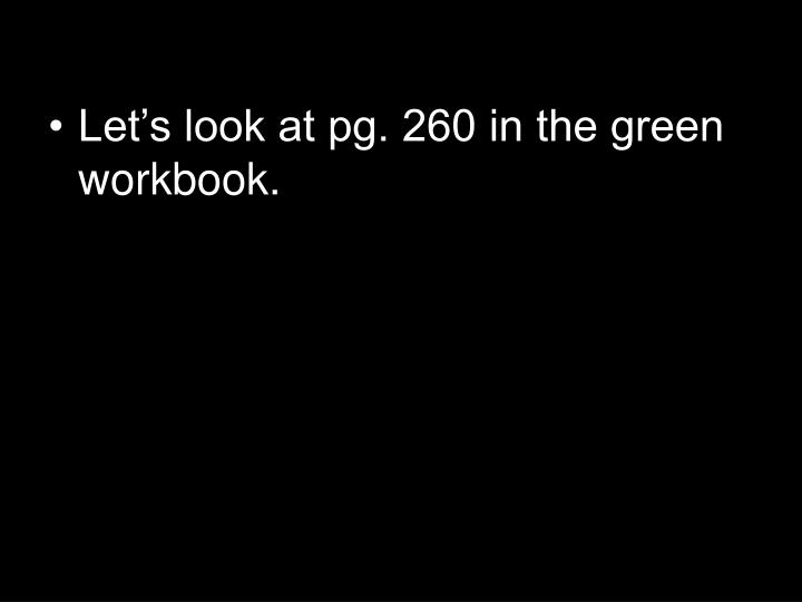 Let's look at pg. 260 in the green workbook.