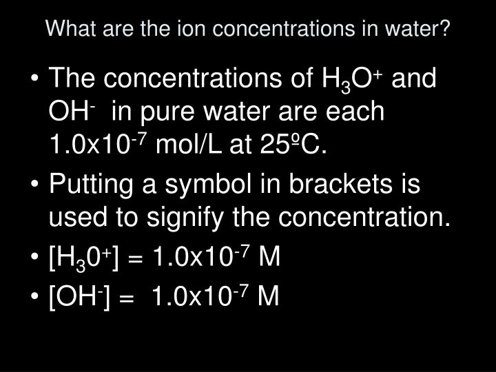 What are the ion concentrations in water?