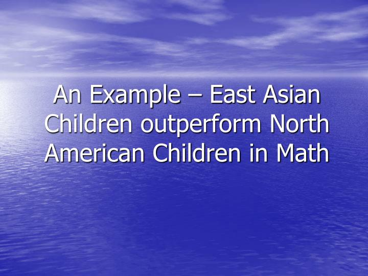 An Example – East Asian Children outperform North American Children in Math