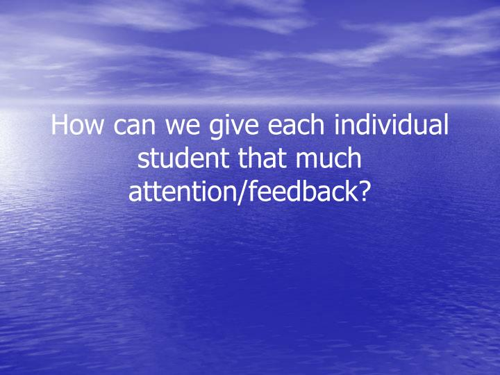 How can we give each individual student that much attention/feedback?
