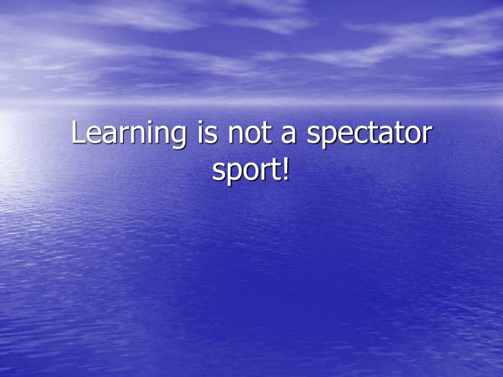 Learning is not a spectator sport!