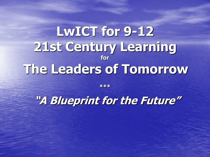 Lwict for 9 12 21st century learning for the leaders of tomorrow a blueprint for the future