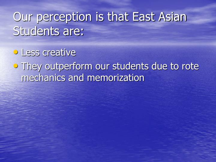 Our perception is that East Asian Students are: