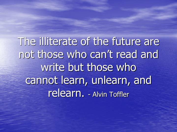 The illiterate of the future are not those who can't read and write but those who