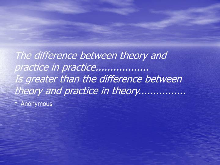 The difference between theory and practice in practice..................