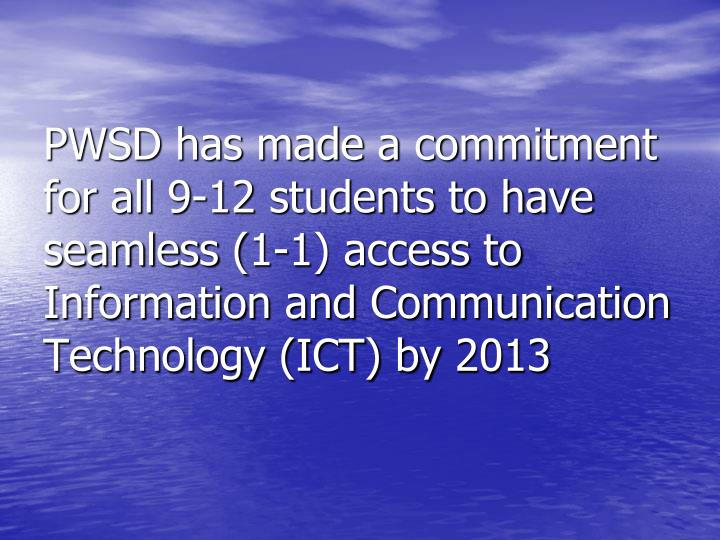 PWSD has made a commitment for all 9-12 students to have seamless (1-1) access to Information and Communication Technology (ICT) by 2013