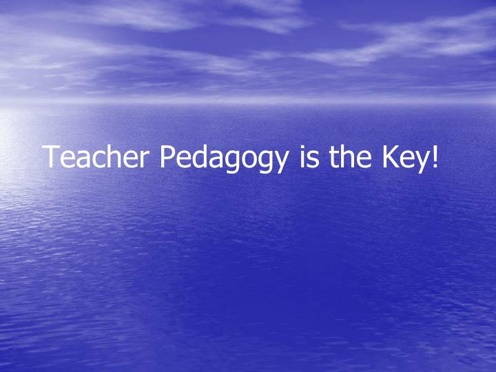 Teacher Pedagogy is the Key!