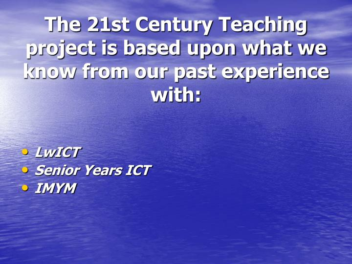 The 21st Century Teaching  project is based upon what we know from our past experience with: