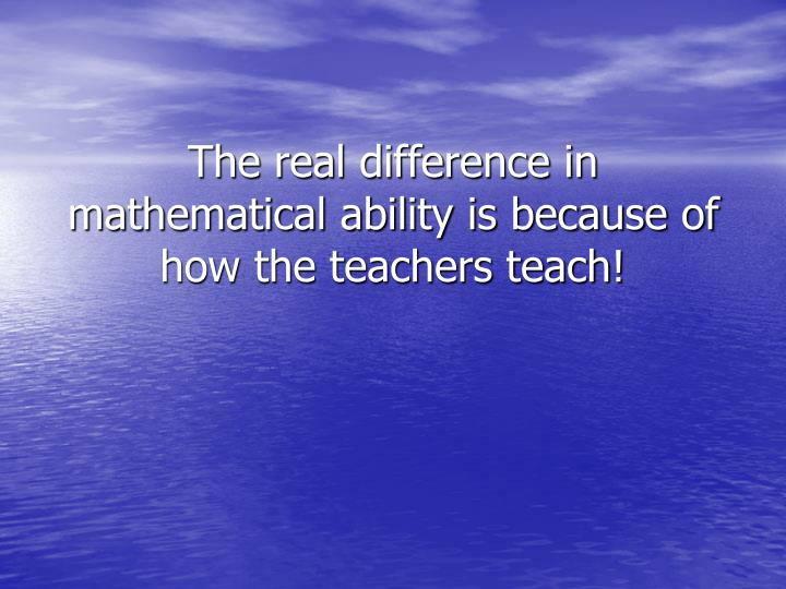 The real difference in mathematical ability is because of how the teachers teach!