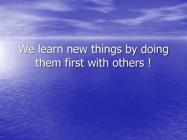 We learn new things by doing them first with others !