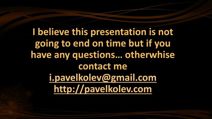 I believe this presentation is not going to end on time but if you have any questions…