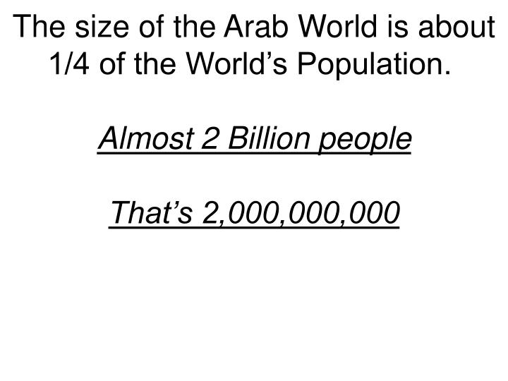 The size of the Arab World is about 1/4 of the World's Population.