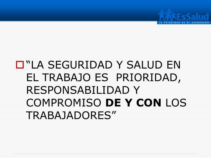 """""""LA SEGURIDAD Y SALUD EN EL TRABAJO ES  PRIORIDAD,  RESPONSABILIDAD Y  COMPROMISO"""