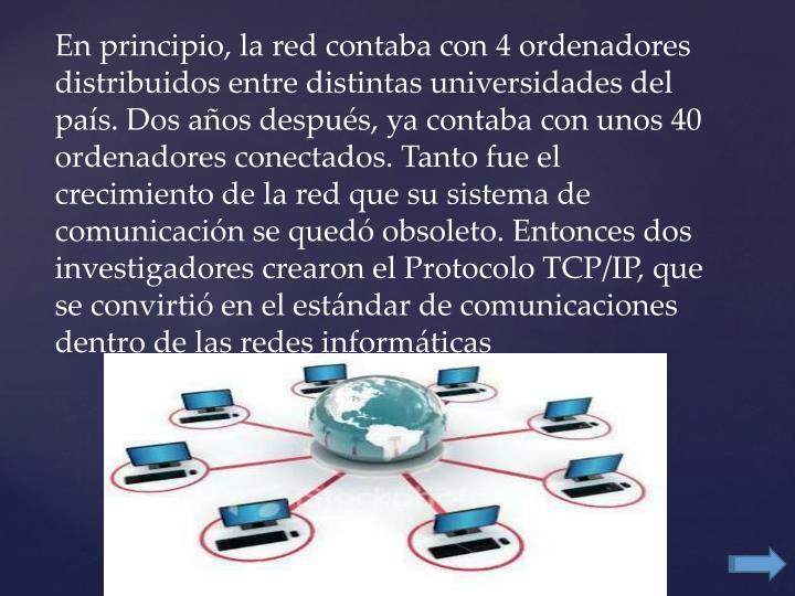 En principio, la red contaba con 4 ordenadores distribuidos entre distintas universidades del país. Dos años después, ya contaba con unos 40 ordenadores conectados. Tanto fue el crecimiento de la red que su sistema de comunicación se quedó obsoleto. Entonces dos investigadores crearon el Protocolo TCP/IP, que se convirtió en el estándar de comunicaciones dentro de las redes informáticas