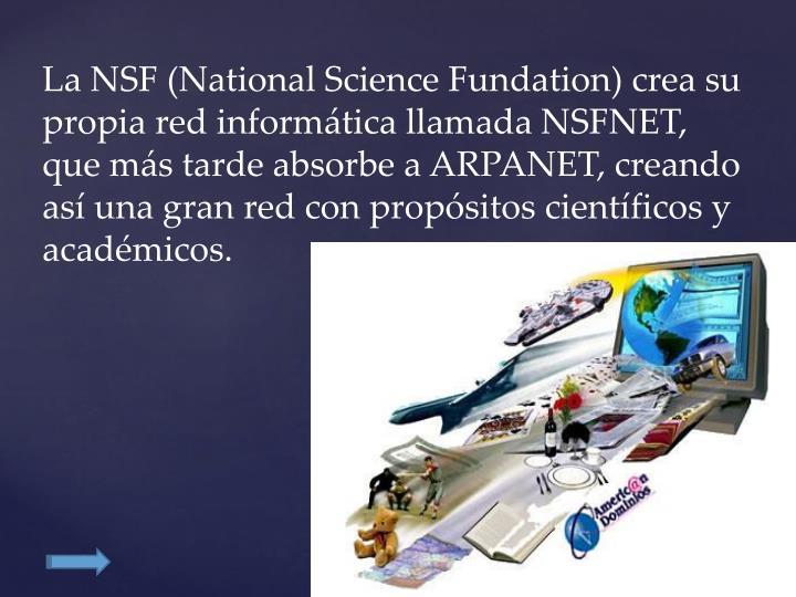 La NSF (National Science Fundation) crea su propia red informática llamada NSFNET, que más tarde absorbe a ARPANET, creando así una gran red con propósitos científicos y académicos.