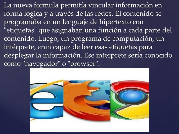 """La nueva formula permitía vincular información en forma lógica y a través de las redes. El contenido se programaba en un lenguaje de hipertexto con """"etiquetas"""" que asignaban una función a cada parte del contenido. Luego, un programa de computación, un intérprete, eran capaz de leer esas etiquetas para desplegar la información. Ese interprete sería conocido como """"navegador"""" o """"browser""""."""