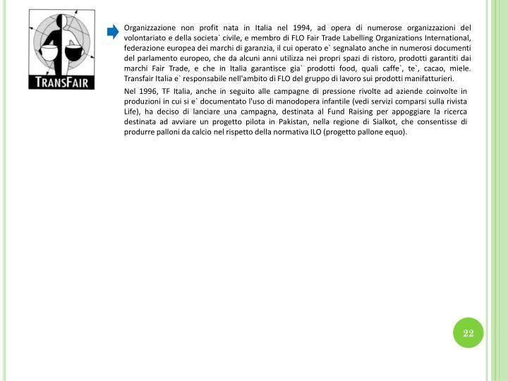 Organizzazione non profit nata in Italia nel 1994, ad opera di numerose organizzazioni del volontariato e della societa` civile, e membro di FLO Fair Trade Labelling Organizations International, federazione europea dei marchi di garanzia, il cui operato e` segnalato anche in numerosi documenti del parlamento europeo, che da alcuni anni utilizza nei propri spazi di ristoro, prodotti garantiti dai marchi Fair Trade, e che in Italia garantisce gia` prodotti food, quali caffe`, te`, cacao, miele.