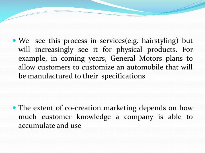 We  see this process in services(e.g. hairstyling) but will increasingly see it for physical products. For example, in coming years, General Motors plans to allow customers to customize an automobile that will be manufactured to their  specifications