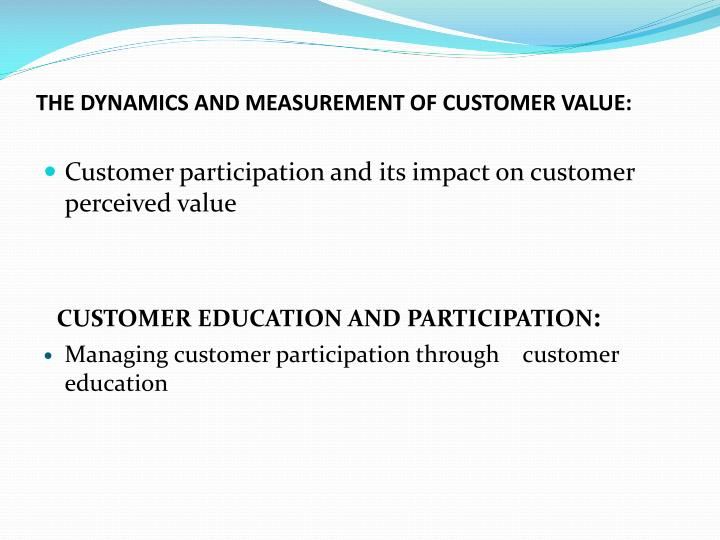 THE DYNAMICS AND MEASUREMENT OF CUSTOMER VALUE: