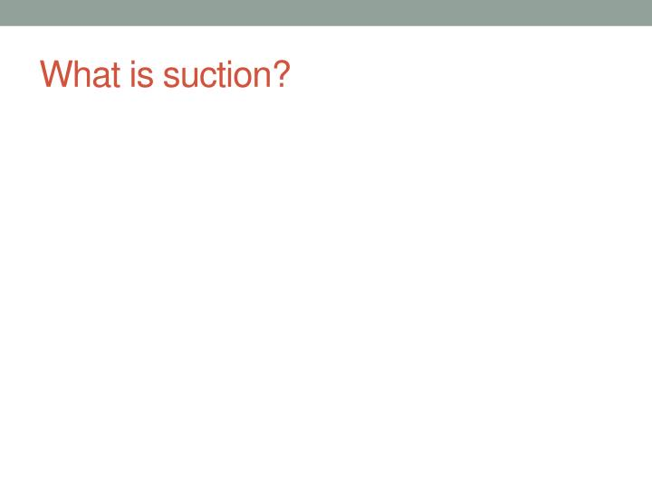 What is suction?