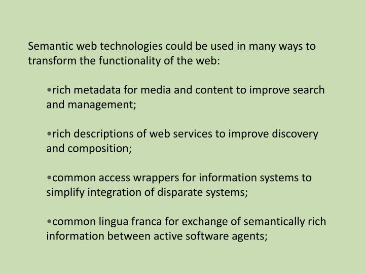 Semantic web technologies could be used in many ways to transform the functionality of the web: