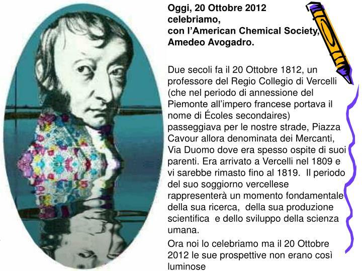 Oggi, 20 Ottobre 2012                 celebriamo,                                               con l'American Chemical Society,     Amedeo Avogadro.