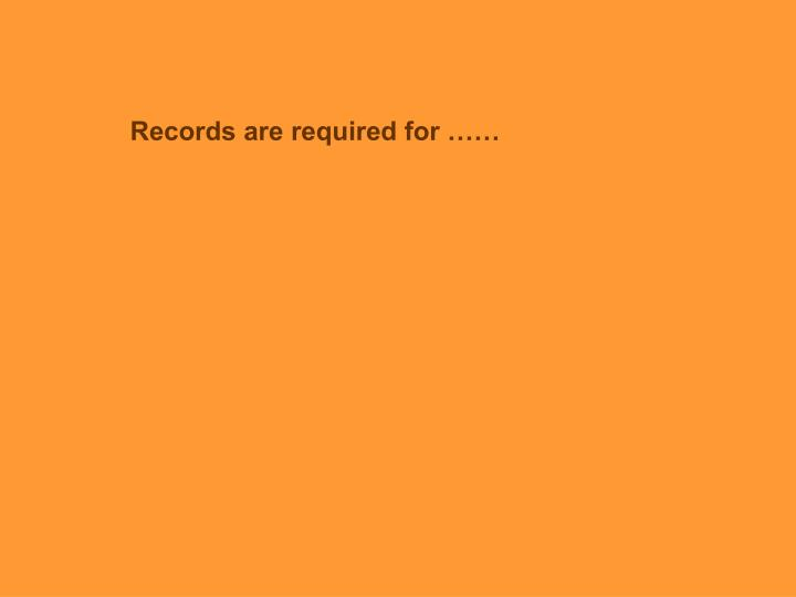 Records are required for ……