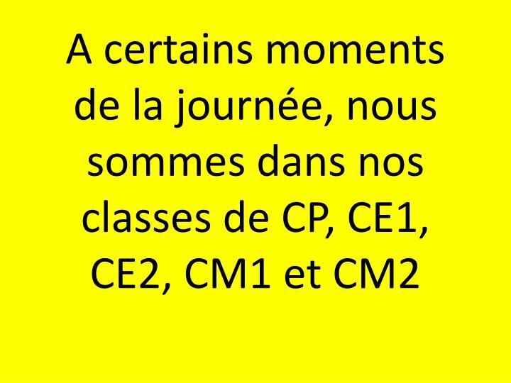 A certains moments de la journée, nous sommes dans nos classes de CP, CE1, CE2, CM1 et CM2