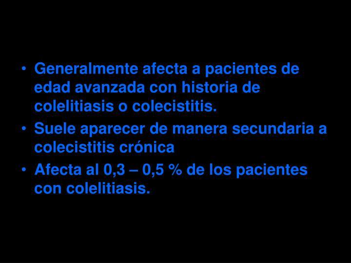 Generalmente afecta a pacientes de edad avanzada con historia de colelitiasis o colecistitis.