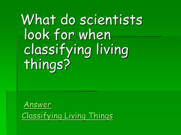 What do scientists look for when classifying living things?