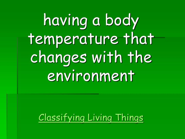 having a body temperature that changes with the environment