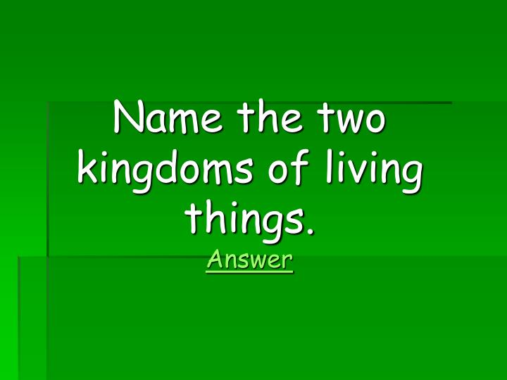 Name the two kingdoms of living things.