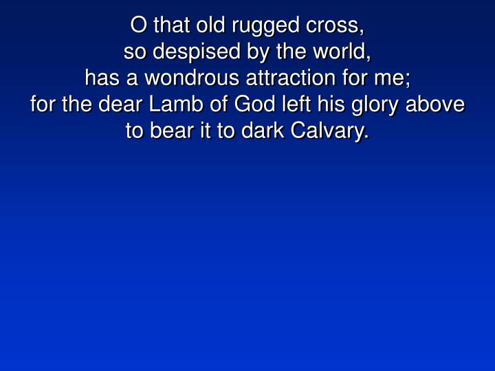 O that old rugged cross,