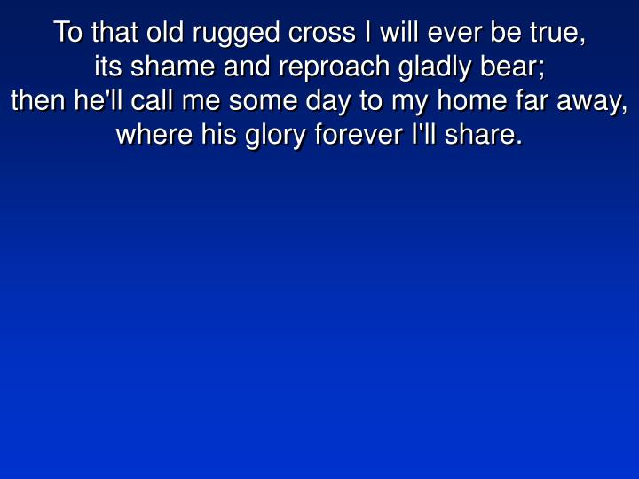 To that old rugged cross I will ever be true,